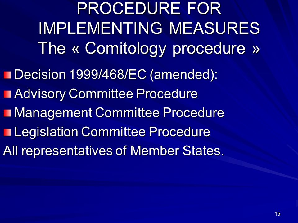 15 PROCEDURE FOR IMPLEMENTING MEASURES The « Comitology procedure » Decision 1999/468/EC (amended): Advisory Committee Procedure Management Committee Procedure Legislation Committee Procedure All representatives of Member States.