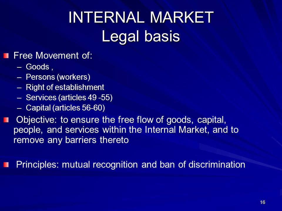 16 INTERNAL MARKET Legal basis Free Movement of: – –Goods, – –Persons (workers) – –Right of establishment – –Services (articles 49 -55) – –Capital (articles 56-60) Objective: to ensure the free flow of goods, capital, people, and services within the Internal Market, and to remove any barriers thereto Principles: mutual recognition and ban of discrimination
