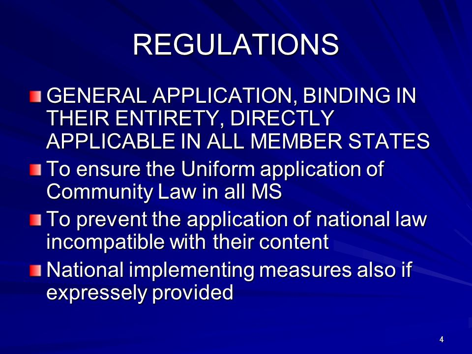 4 REGULATIONS GENERAL APPLICATION, BINDING IN THEIR ENTIRETY, DIRECTLY APPLICABLE IN ALL MEMBER STATES To ensure the Uniform application of Community Law in all MS To prevent the application of national law incompatible with their content National implementing measures also if expressely provided
