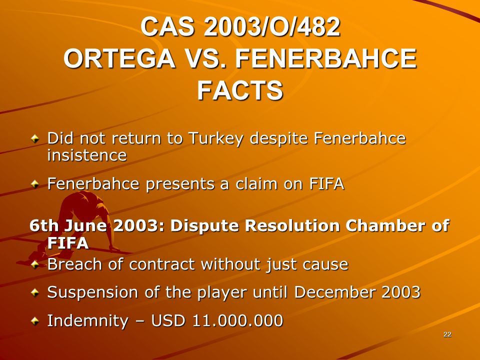 21 CAS 2003/O/482 ORTEGA VS. FENERBAHCE FACTS 23rd May 2002: Ariel Ortega was transfered from River Plate to Fenerbahce – 4 years contract Transfer in