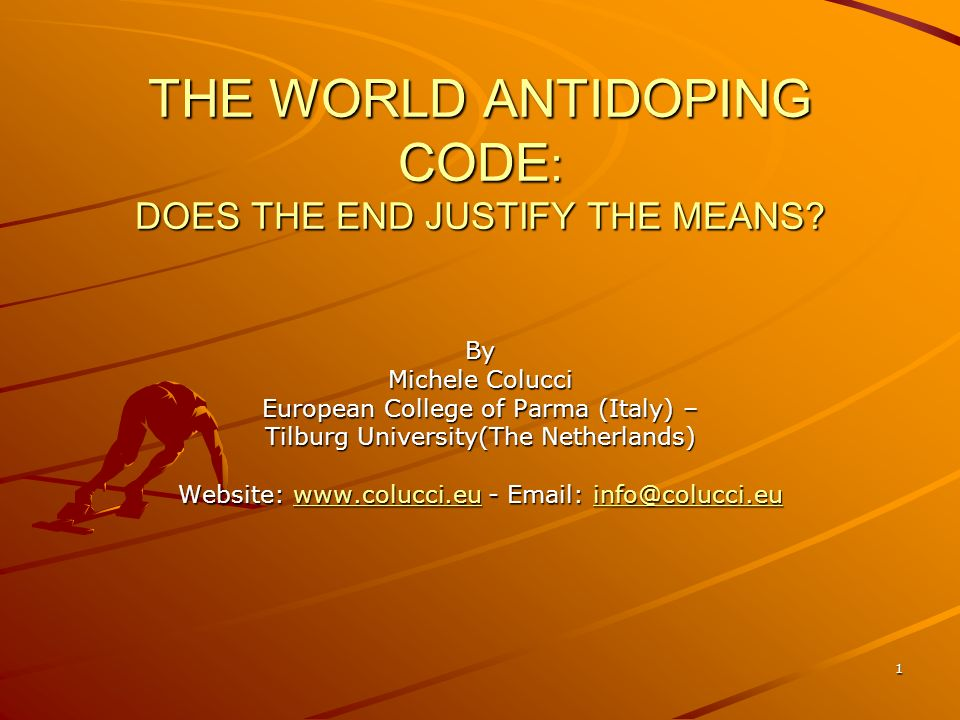 1 THE WORLD ANTIDOPING CODE : DOES THE END JUSTIFY THE MEANS? By Michele Colucci European College of Parma (Italy) – Tilburg University(The Netherland