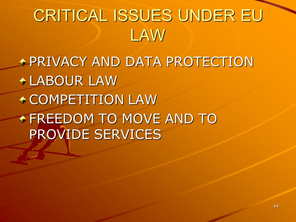 14 CRITICAL ISSUES UNDER EU LAW PRIVACY AND DATA PROTECTION LABOUR LAW COMPETITION LAW FREEDOM TO MOVE AND TO PROVIDE SERVICES