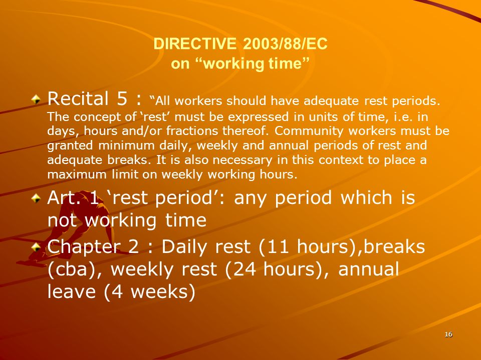 16 DIRECTIVE 2003/88/EC on working time Recital 5 : All workers should have adequate rest periods. The concept of rest must be expressed in units of t