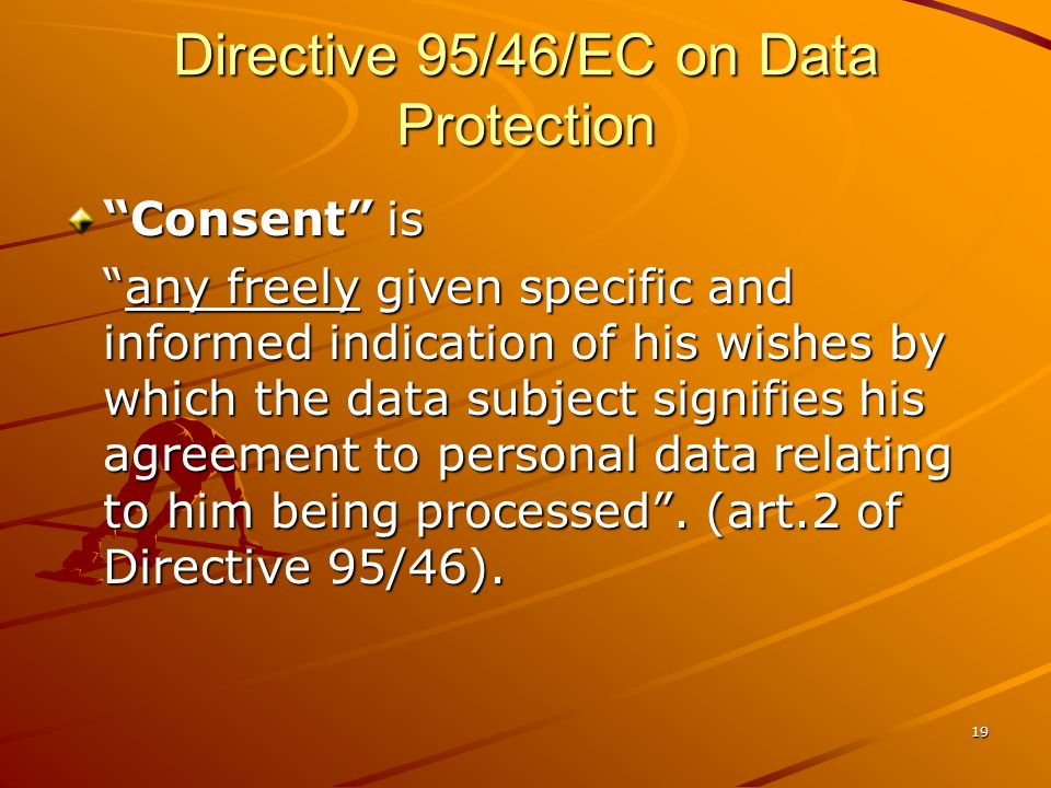 19 Directive 95/46/EC on Data Protection Consent is any freely given specific and informed indication of his wishes by which the data subject signifie
