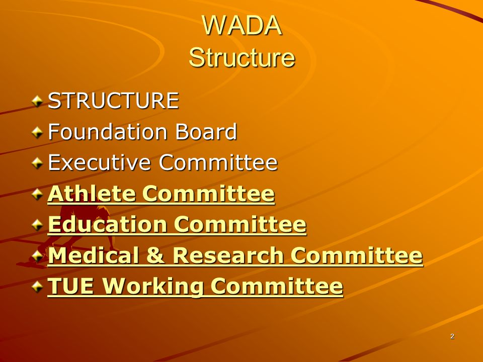 3 WADA Foundation Board and Executive Committee Foundation Board –38 members –Representatives from the Olympic Movement and governments –WADAs supreme decision-making body EXecutive Committee –10 Members (5 sports movement + 5 governments)