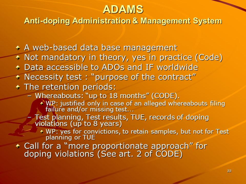 22 ADAMS Anti-doping Administration & Management System A web-based data base management Not mandatory in theory, yes in practice (Code) Data accessib