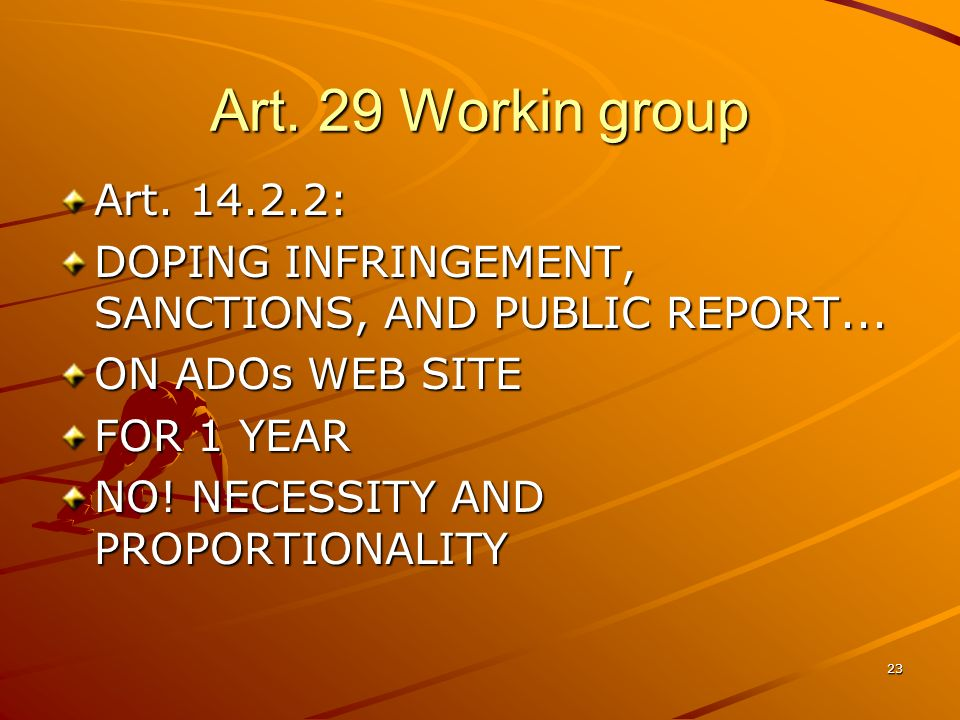 23 Art. 29 Workin group Art. 14.2.2: DOPING INFRINGEMENT, SANCTIONS, AND PUBLIC REPORT... ON ADOs WEB SITE FOR 1 YEAR NO! NECESSITY AND PROPORTIONALIT