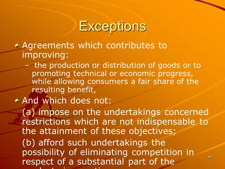 25 Exceptions Agreements which contributes to improving: – – the production or distribution of goods or to promoting technical or economic progress, w