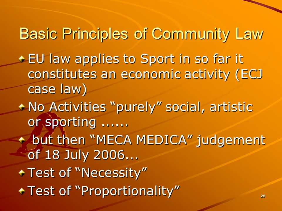 28 Basic Principles of Community Law EU law applies to Sport in so far it constitutes an economic activity (ECJ case law) No Activities purely social,