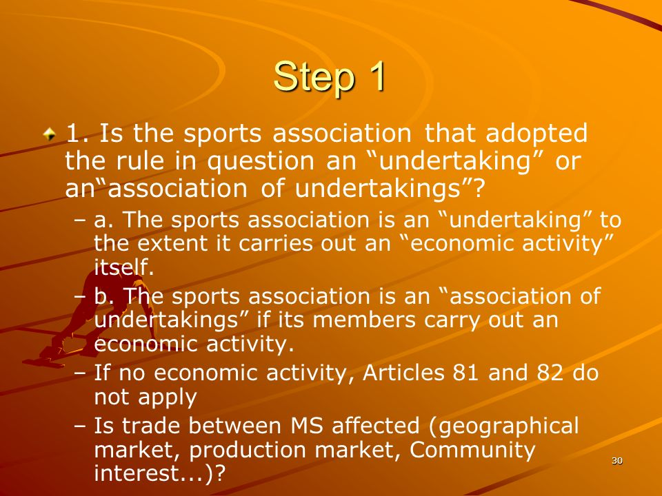 30 Step 1 1. Is the sports association that adopted the rule in question an undertaking or anassociation of undertakings? – –a. The sports association