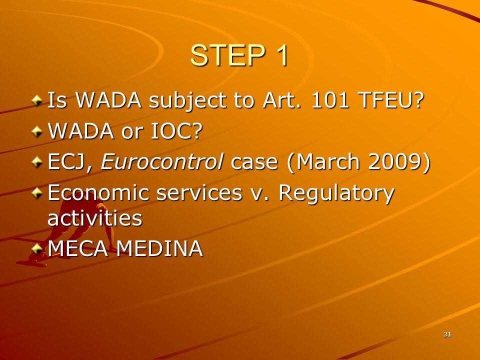 31 STEP 1 Is WADA subject to Art. 101 TFEU? WADA or IOC? ECJ, Eurocontrol case (March 2009) Economic services v. Regulatory activities MECA MEDINA