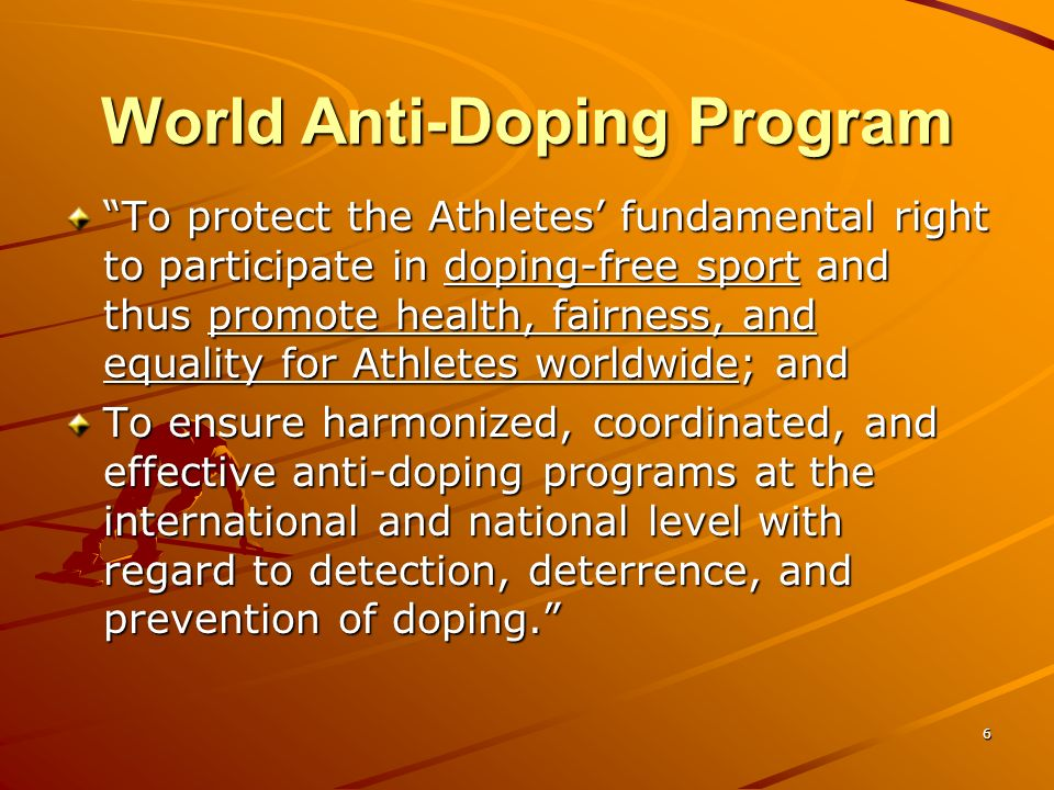 6 World Anti-Doping Program To protect the Athletes fundamental right to participate in doping-free sport and thus promote health, fairness, and equal