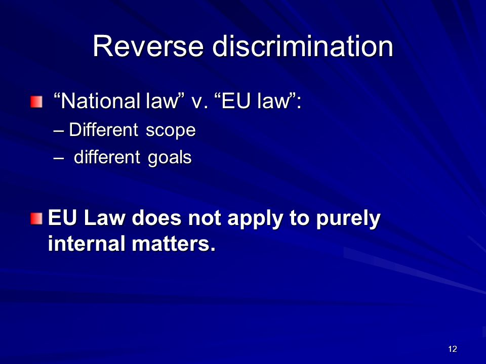 12 Reverse discrimination National law v. EU law: National law v. EU law: –Different scope – different goals EU Law does not apply to purely internal