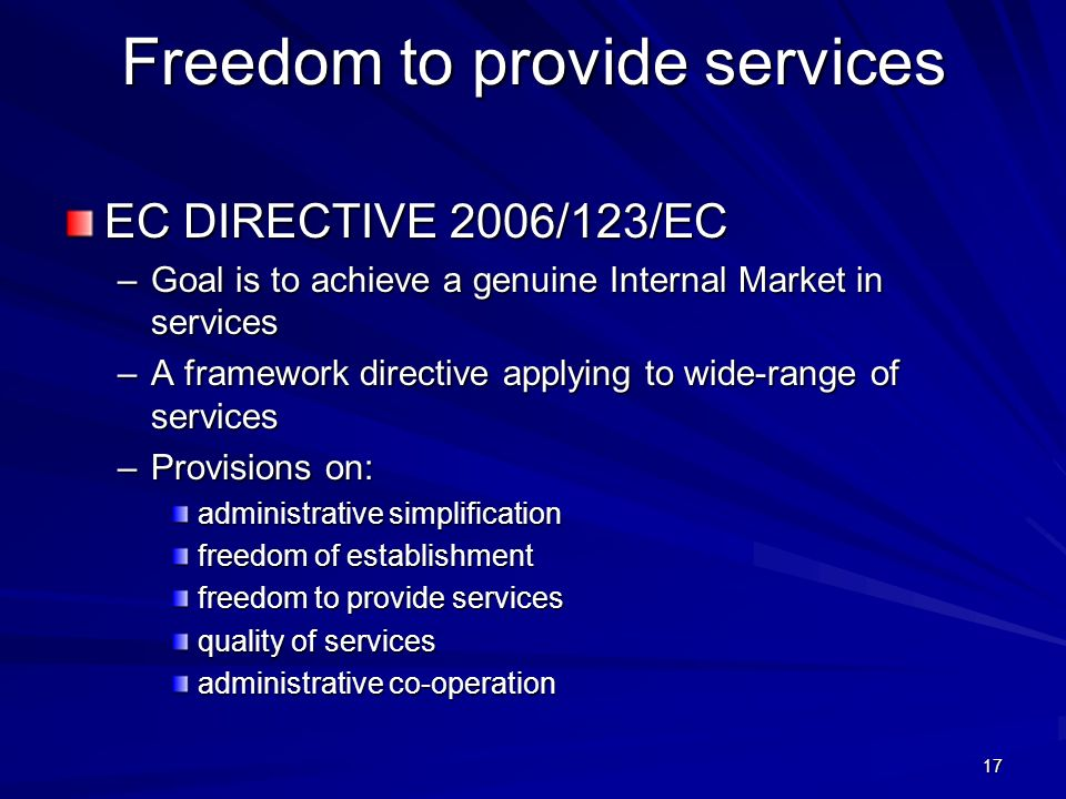 17 Freedom to provide services EC DIRECTIVE 2006/123/EC –Goal is to achieve a genuine Internal Market in services –A framework directive applying to w