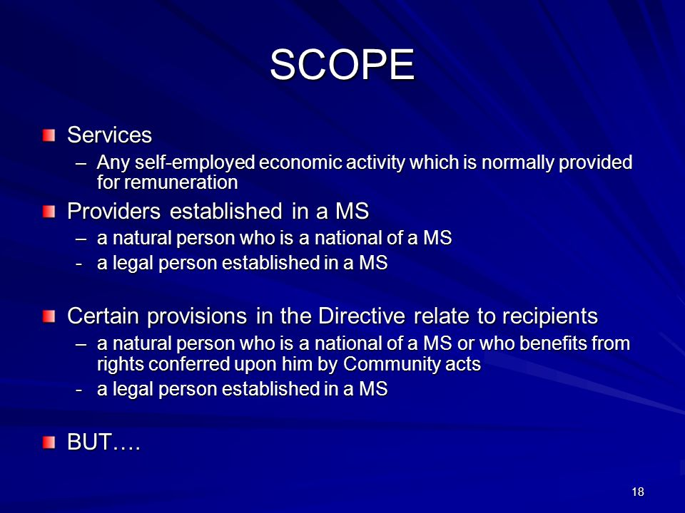 18 SCOPE Services –Any self-employed economic activity which is normally provided for remuneration Providers established in a MS –a natural person who
