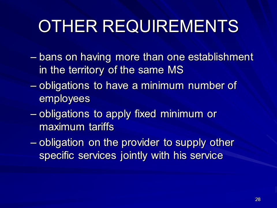 28 OTHER REQUIREMENTS –bans on having more than one establishment in the territory of the same MS –obligations to have a minimum number of employees –
