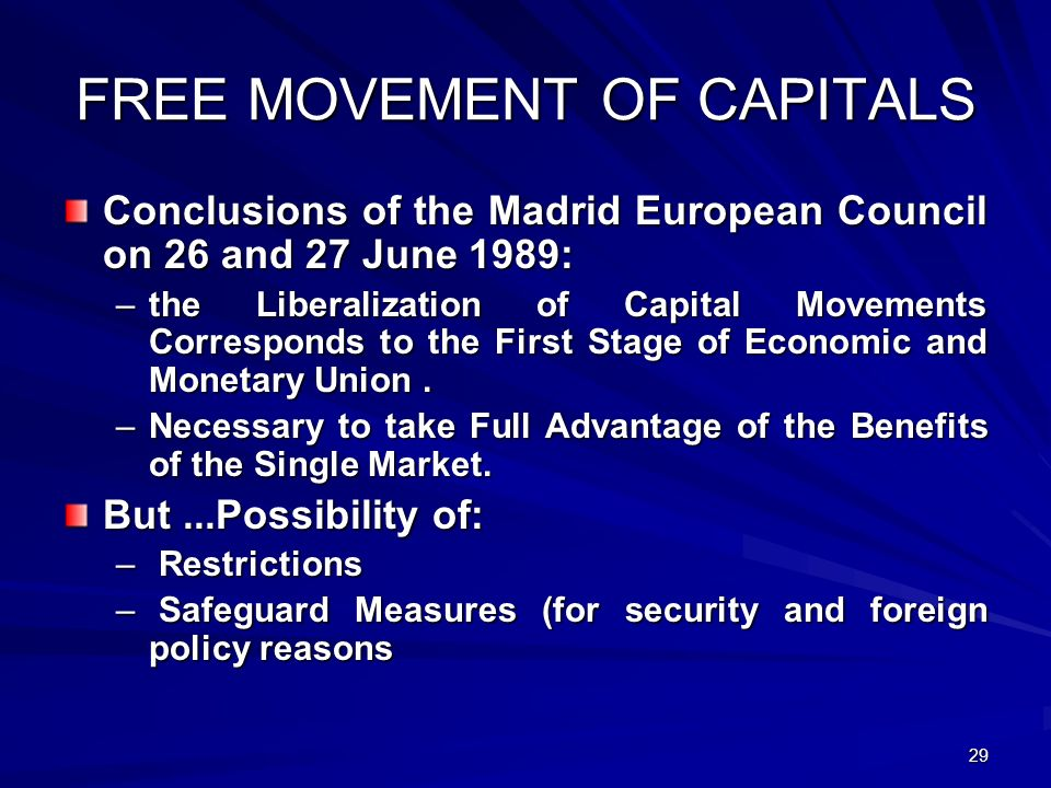 29 FREE MOVEMENT OF CAPITALS Conclusions of the Madrid European Council on 26 and 27 June 1989: –the Liberalization of Capital Movements Corresponds t