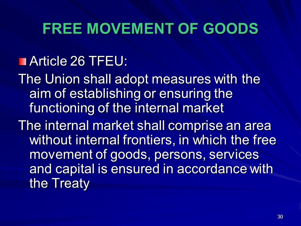 30 FREE MOVEMENT OF GOODS Article 26 TFEU: The Union shall adopt measures with the aim of establishing or ensuring the functioning of the internal mar