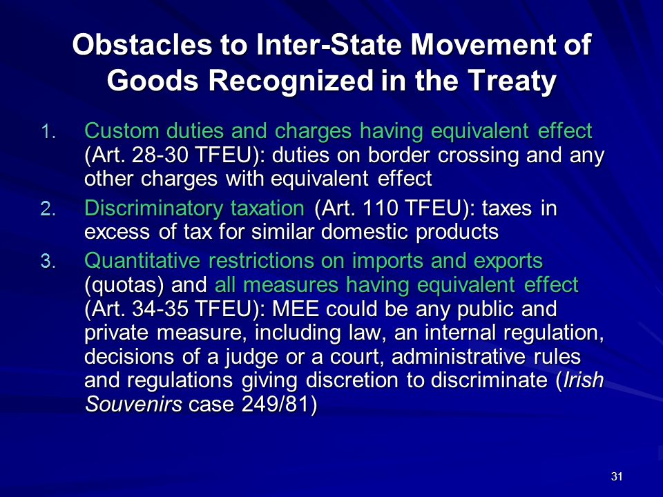 31 Obstacles to Inter-State Movement of Goods Recognized in the Treaty 1. Custom duties and charges having equivalent effect (Art. 28-30 TFEU): duties