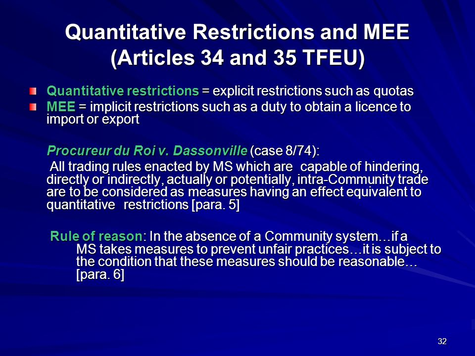 32 Quantitative Restrictions and MEE (Articles 34 and 35 TFEU) Quantitative restrictions = explicit restrictions such as quotas MEE = implicit restric