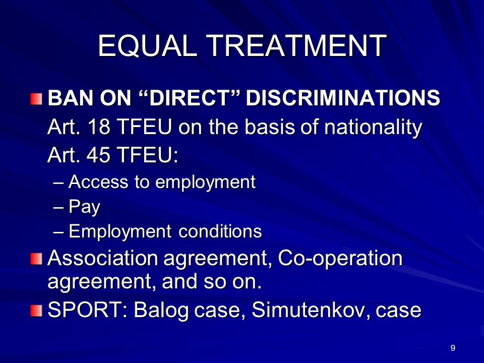 9 EQUAL TREATMENT BAN ON DIRECT DISCRIMINATIONS Art. 18 TFEU on the basis of nationality Art. 45 TFEU: –Access to employment –Pay –Employment conditio
