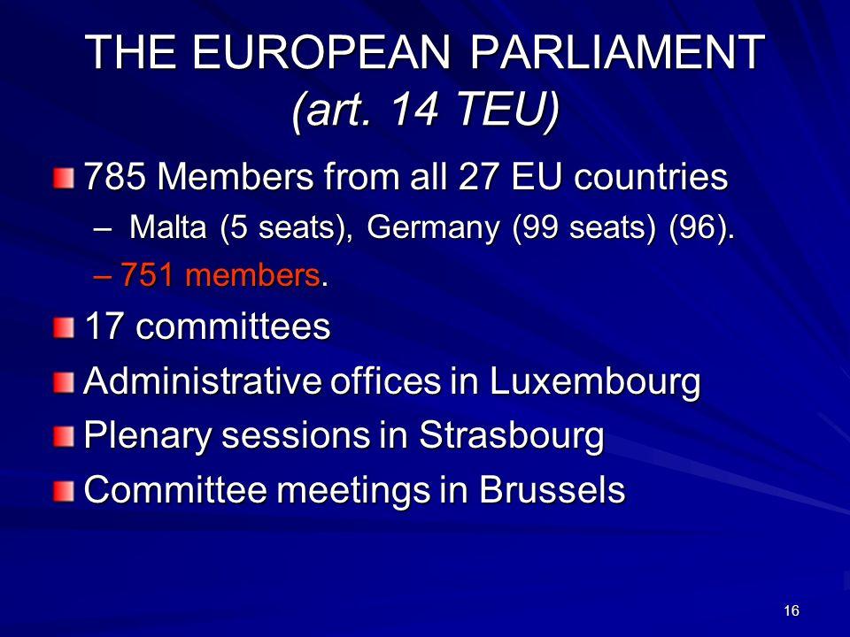 16 THE EUROPEAN PARLIAMENT (art. 14 TEU) 785 Members from all 27 EU countries – Malta (5 seats), Germany (99 seats) (96). –751 members. 17 committees