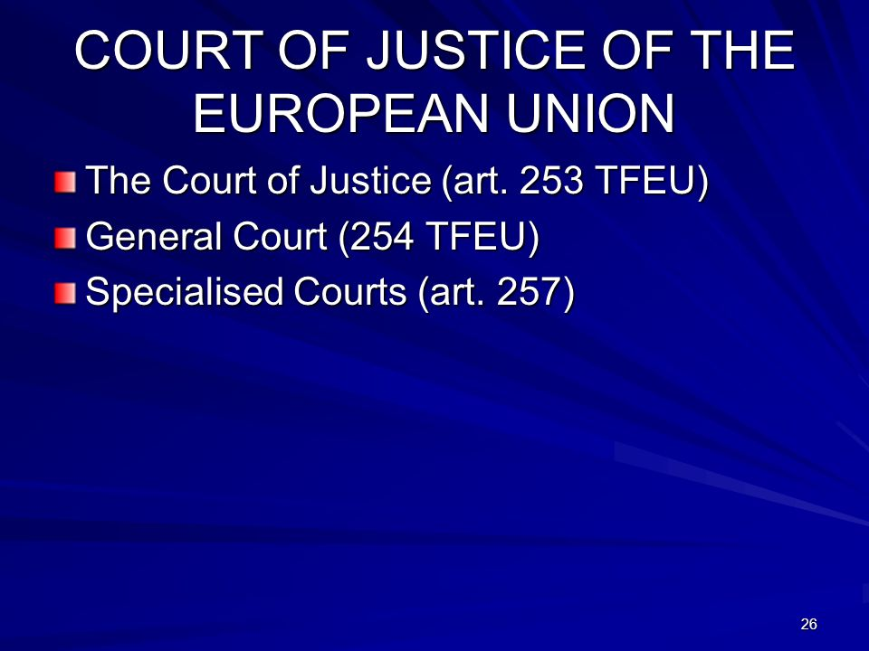 COURT OF JUSTICE OF THE EUROPEAN UNION The Court of Justice (art. 253 TFEU) General Court (254 TFEU) Specialised Courts (art. 257) 26