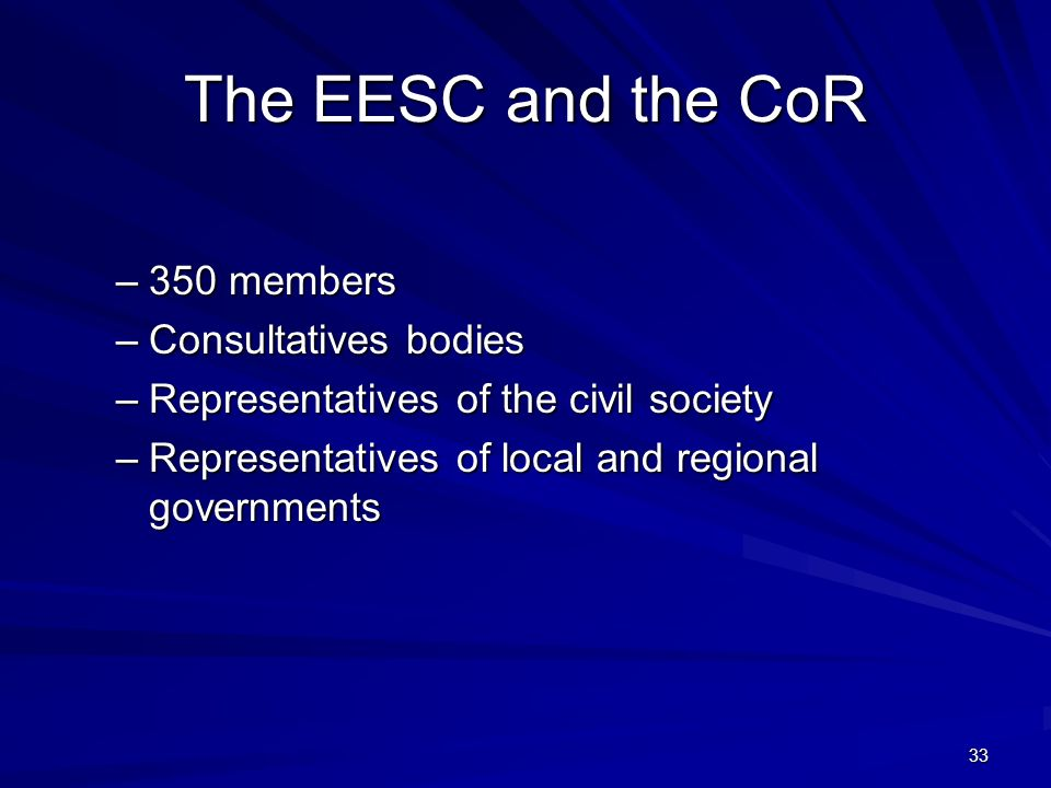 33 The EESC and the CoR –350 members –Consultatives bodies –Representatives of the civil society –Representatives of local and regional governments