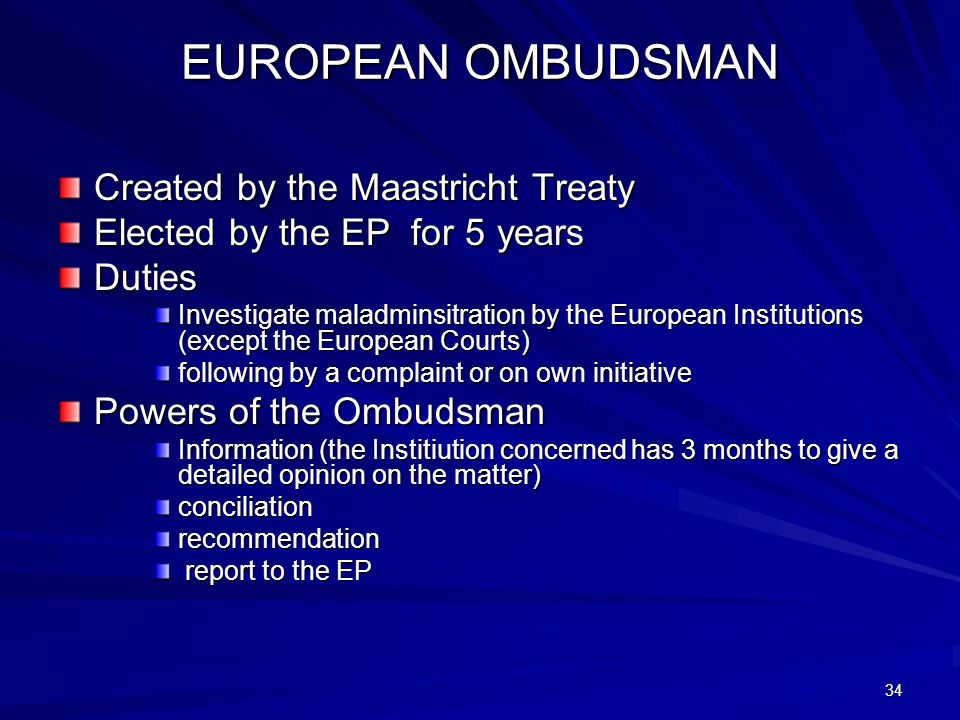 34 EUROPEAN OMBUDSMAN Created by the Maastricht Treaty Elected by the EP for 5 years Duties Investigate maladminsitration by the European Institutions
