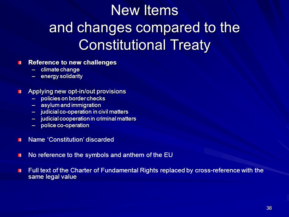 38 New Items and changes compared to the Constitutional Treaty Reference to new challenges –climate change –energy solidarity Applying new opt-in/out
