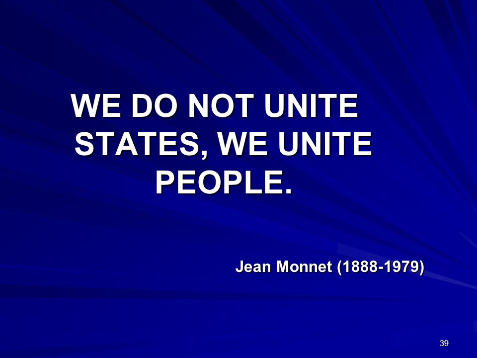 39 WE DO NOT UNITE STATES, WE UNITE PEOPLE. Jean Monnet (1888-1979)