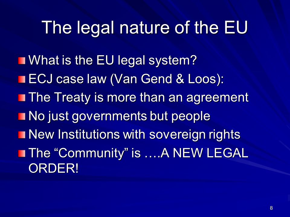 The legal nature of the EU What is the EU legal system? ECJ case law (Van Gend & Loos): The Treaty is more than an agreement No just governments but p