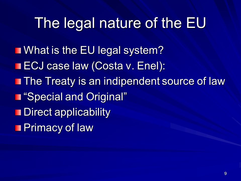 The legal nature of the EU What is the EU legal system? ECJ case law (Costa v. Enel): The Treaty is an indipendent source of law Special and Original