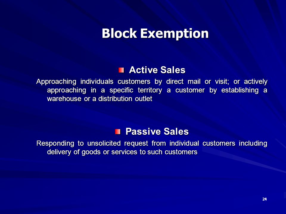 24 Active Sales Approaching individuals customers by direct mail or visit; or actively approaching in a specific territory a customer by establishing a warehouse or a distribution outlet Passive Sales Responding to unsolicited request from individual customers including delivery of goods or services to such customers Block Exemption