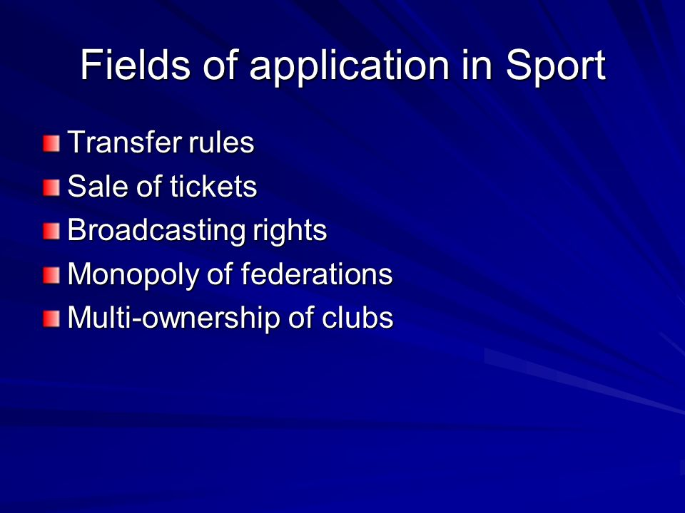 Fields of application in Sport Transfer rules Sale of tickets Broadcasting rights Monopoly of federations Multi-ownership of clubs