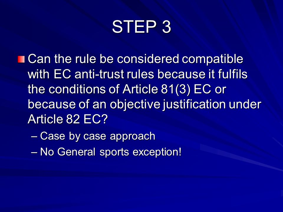STEP 3 Can the rule be considered compatible with EC anti-trust rules because it fulfils the conditions of Article 81(3) EC or because of an objective justification under Article 82 EC.