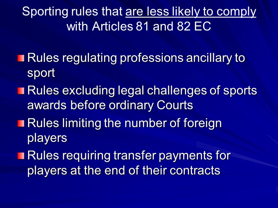 Sporting rules that are less likely to comply with Articles 81 and 82 EC Rules regulating professions ancillary to sport Rules excluding legal challenges of sports awards before ordinary Courts Rules limiting the number of foreign players Rules requiring transfer payments for players at the end of their contracts