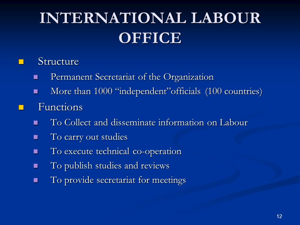 12 INTERNATIONAL LABOUR OFFICE Structure Structure Permanent Secretariat of the Organization Permanent Secretariat of the Organization More than 1000 independentofficials (100 countries) More than 1000 independentofficials (100 countries) Functions Functions To Collect and disseminate information on Labour To Collect and disseminate information on Labour To carry out studies To carry out studies To execute technical co-operation To execute technical co-operation To publish studies and reviews To publish studies and reviews To provide secretariat for meetings To provide secretariat for meetings