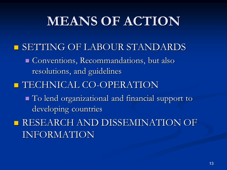 13 MEANS OF ACTION SETTING OF LABOUR STANDARDS SETTING OF LABOUR STANDARDS Conventions, Recommandations, but also resolutions, and guidelines Conventions, Recommandations, but also resolutions, and guidelines TECHNICAL CO-OPERATION TECHNICAL CO-OPERATION To lend organizational and financial support to developing countries To lend organizational and financial support to developing countries RESEARCH AND DISSEMINATION OF INFORMATION RESEARCH AND DISSEMINATION OF INFORMATION