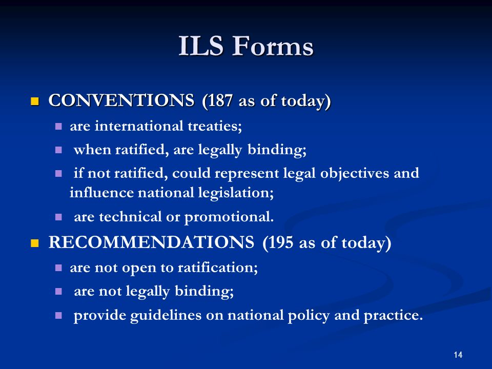 14 ILS Forms CONVENTIONS (187 as of today) CONVENTIONS (187 as of today) are international treaties; when ratified, are legally binding; if not ratified, could represent legal objectives and influence national legislation; are technical or promotional.