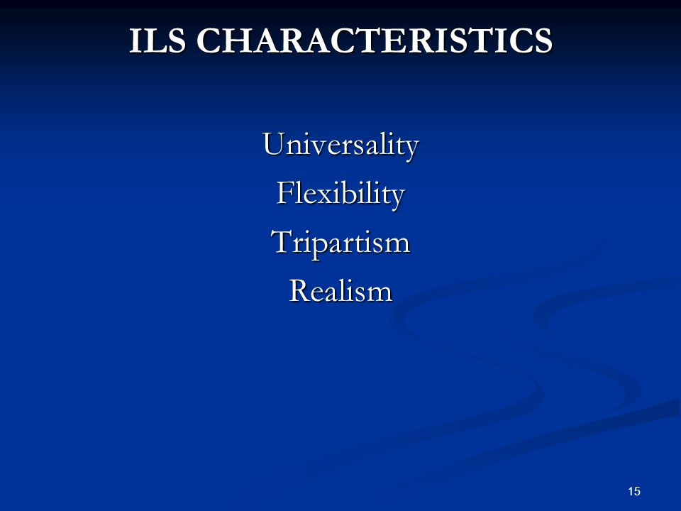 15 ILS CHARACTERISTICS UniversalityFlexibilityTripartismRealism
