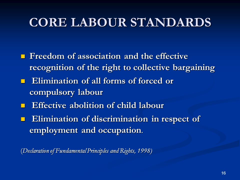 16 CORE LABOUR STANDARDS Freedom of association and the effective recognition of the right to collective bargaining Freedom of association and the effective recognition of the right to collective bargaining Elimination of all forms of forced or compulsory labour Elimination of all forms of forced or compulsory labour Effective abolition of child labour Effective abolition of child labour Elimination of discrimination in respect of employment and occupation.