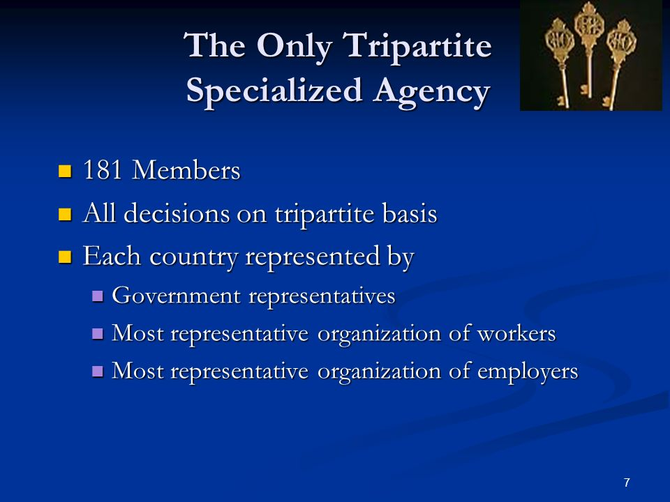 7 The Only Tripartite Specialized Agency 181 Members 181 Members All decisions on tripartite basis All decisions on tripartite basis Each country represented by Each country represented by Government representatives Government representatives Most representative organization of workers Most representative organization of workers Most representative organization of employers Most representative organization of employers