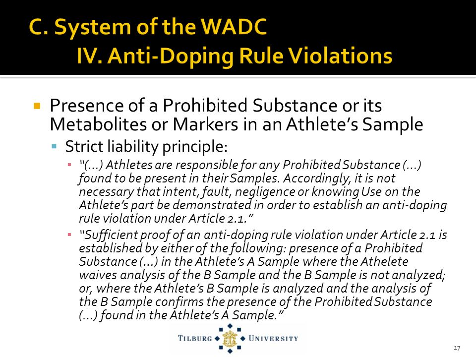Presence of a Prohibited Substance or its Metabolites or Markers in an Athletes Sample Strict liability principle: (…) Athletes are responsible for any Prohibited Substance (…) found to be present in their Samples.