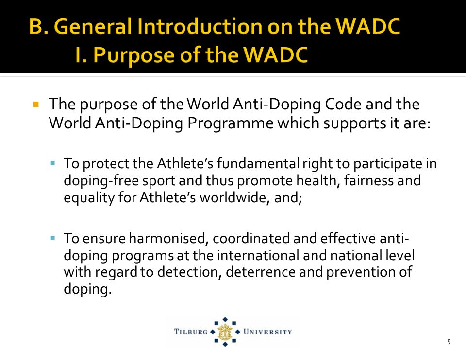 The purpose of the World Anti-Doping Code and the World Anti-Doping Programme which supports it are: To protect the Athletes fundamental right to participate in doping-free sport and thus promote health, fairness and equality for Athletes worldwide, and; To ensure harmonised, coordinated and effective anti- doping programs at the international and national level with regard to detection, deterrence and prevention of doping.