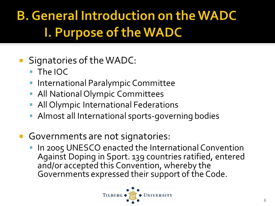 Signatories of the WADC: The IOC International Paralympic Committee All National Olympic Committees All Olympic International Federations Almost all International sports-governing bodies Governments are not signatories: In 2005 UNESCO enacted the International Convention Against Doping in Sport.