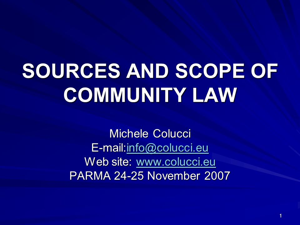 1 SOURCES AND SCOPE OF COMMUNITY LAW Michele Colucci E-mail:info@colucci.eu info@colucci.eu Web site: www.colucci.eu www.colucci.eu PARMA 24-25 Novemb
