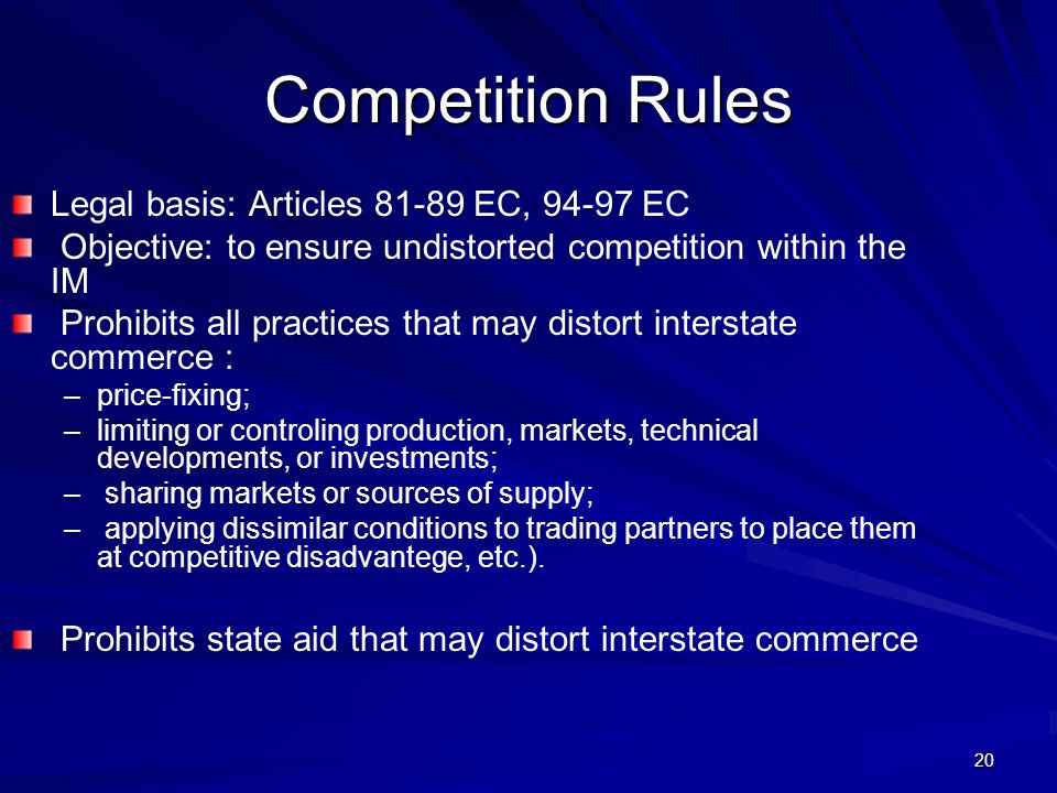20 Competition Rules Legal basis: Articles 81-89 EC, 94-97 EC Objective: to ensure undistorted competition within the IM Prohibits all practices that