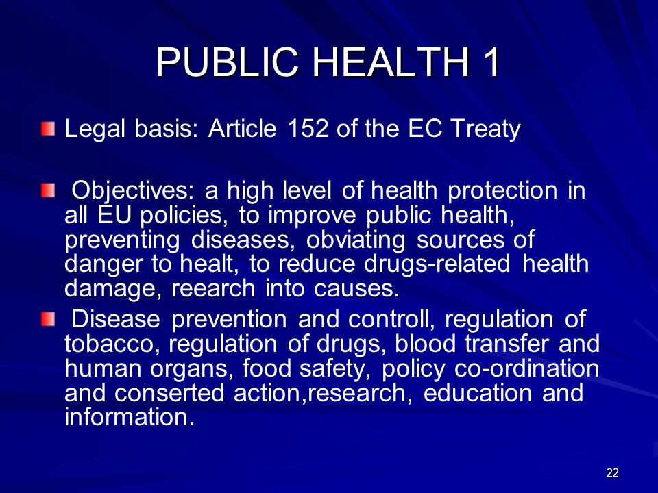 22 PUBLIC HEALTH 1 Legal basis: Article 152 of the EC Treaty Objectives: a high level of health protection in all EU policies, to improve public healt