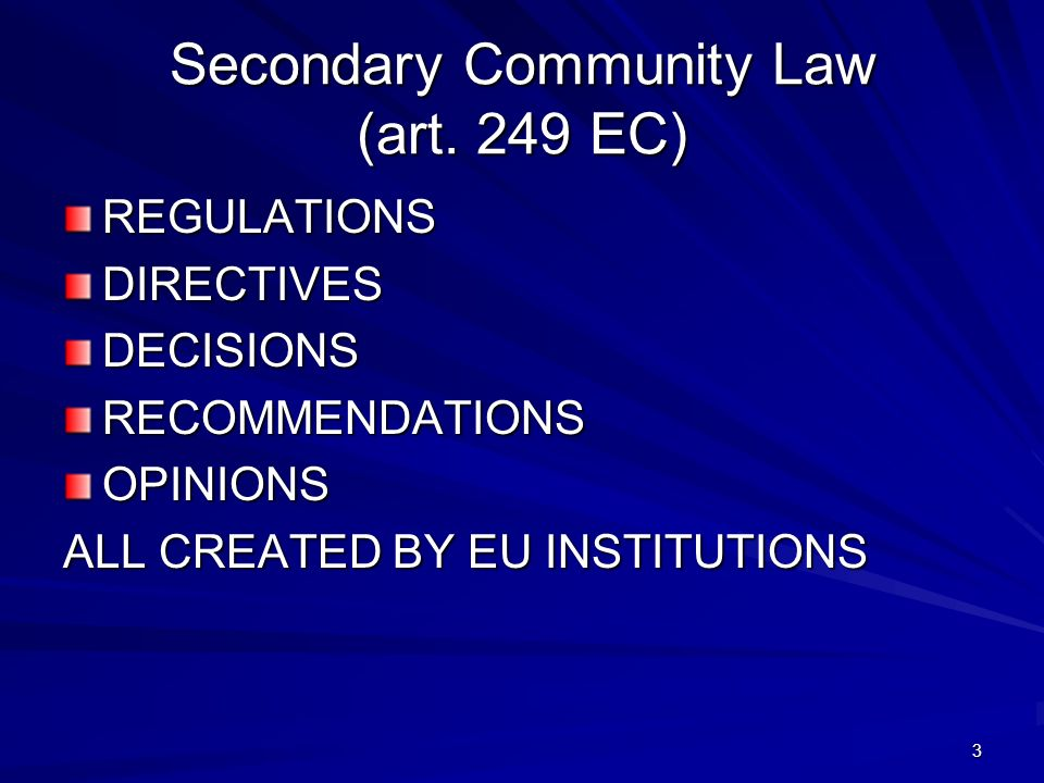 3 Secondary Community Law (art. 249 EC) REGULATIONSDIRECTIVESDECISIONSRECOMMENDATIONSOPINIONS ALL CREATED BY EU INSTITUTIONS